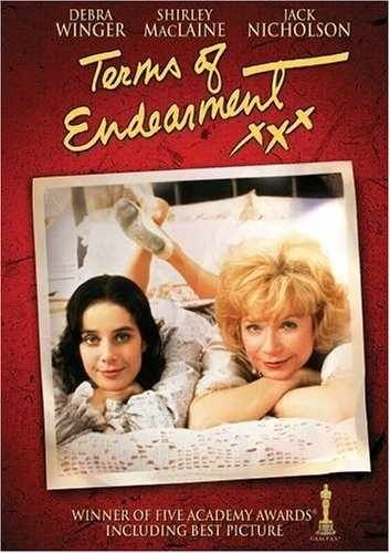 Terms of Endearment (1983)  Aurora and Emma are mother and daughter who march to different drummers.   Release Date: December 9, 1983 (USA) Director: James L. Brooks Sequel: The Evening Star Screenplay: James L. Brooks Awards: Academy Award for Best Actress – (Shirley MacLaine), Academy Award for Best Supporting Actor – (Jack Nicholson), Academy Award for Best Picture - (James L. Brooks) Cast: Shirley MacLaine, Debra Winger, Jack Nicholson, Danny DeVito, Jeff Daniels, & John Lithgow