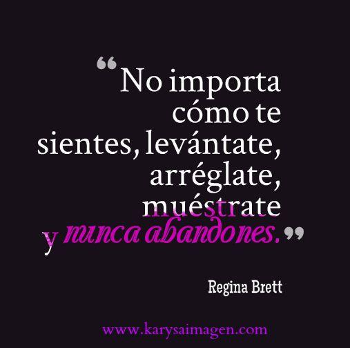 """""""No importa cómo te sientes, levántate, arréglate, muéstrate y nunca abandones."""" Regina Brett #perseverancia #constancia"""