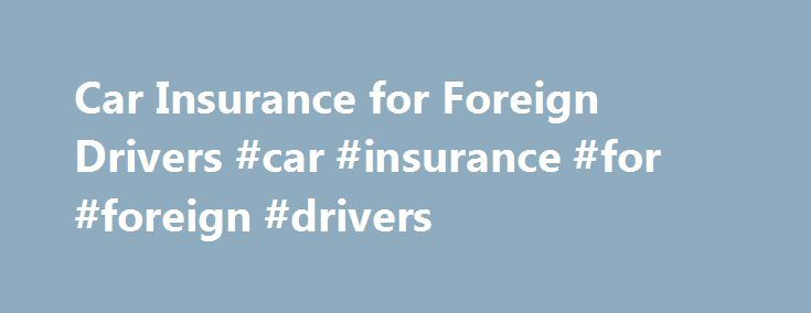 Car Insurance for Foreign Drivers #car #insurance #for #foreign #drivers http://indiana.remmont.com/car-insurance-for-foreign-drivers-car-insurance-for-foreign-drivers/  # Car Insurance for Foreign Drivers If you are visiting the United States you may have plans of driving a car around American cities and the countryside. However, it is essential to obtain the right information of about car insurance for foreign visitors in America. Those visiting the country have a different set of car…