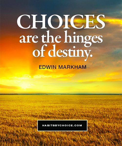 """Choices are the hinges of destiny."" Edwin Markham. This quote suggests that future events are dependant on the choices we make now."