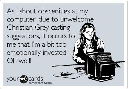 As I shout obscenities at my computer, due to unwelcome Christian Grey casting suggestions, it occurs to me that I'm a bit too emotionally invested. Oh well!