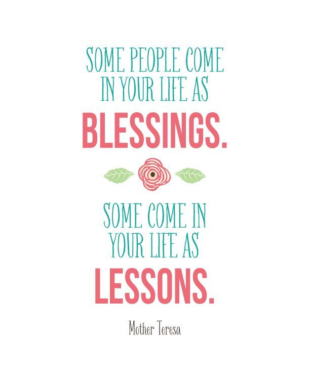 Mother Teresa Quote | landeelu.com  Some people come into your life as blessings.  Some come in your life as lessons.  FREE PRINTABLE - landeelu.com
