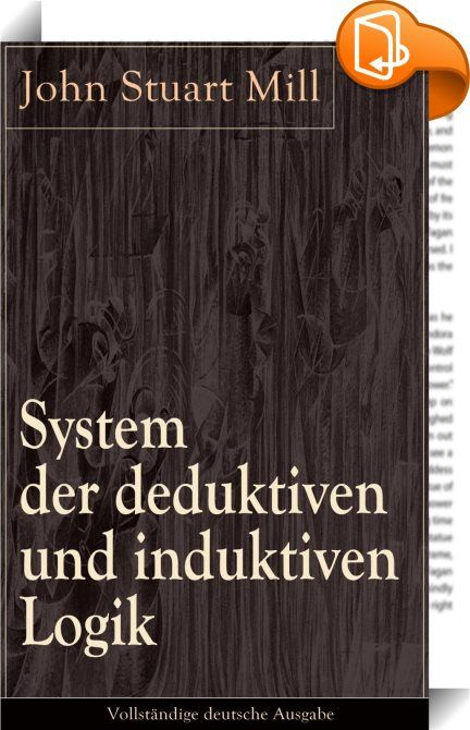 """System der deduktiven und induktiven Logik - Vollständige deutsche Ausgabe :: Dieses eBook: """"System der deduktiven und induktiven Logik - Vollständige deutsche Ausgabe"""" ist mit einem detaillierten und dynamischen Inhaltsverzeichnis versehen und wurde sorgfältig korrekturgelesen. Aus dem Buch: """"Die Betrachtungen über die Induction sind indessen mit der Feststellung der Regeln für die Ausübung derselben nicht beendigt. Wir müssen noch Einiges von den anderen Verstandesoperationen sa..."""