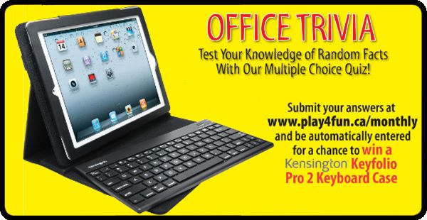 Test Your Knowledge of Random Facts With Our Multiple Choice Quiz! Submit your answers at www.play4fun.ca/monthly and be automatically entered for a chacne to win a Kensington Keyfolio Pro 2 Keyboard Case.