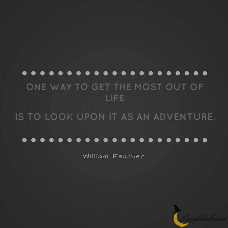 """""""One way to get the most out of life is to look upon it as an adventure."""" — William Feather"""