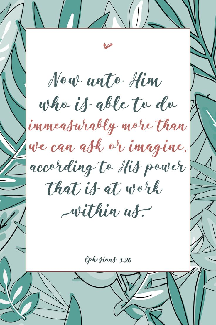 """Galatians 3:20, """"Now unto him who is able to do immeasurably more than we can ask or imagine, according to His power that is at work in us."""""""