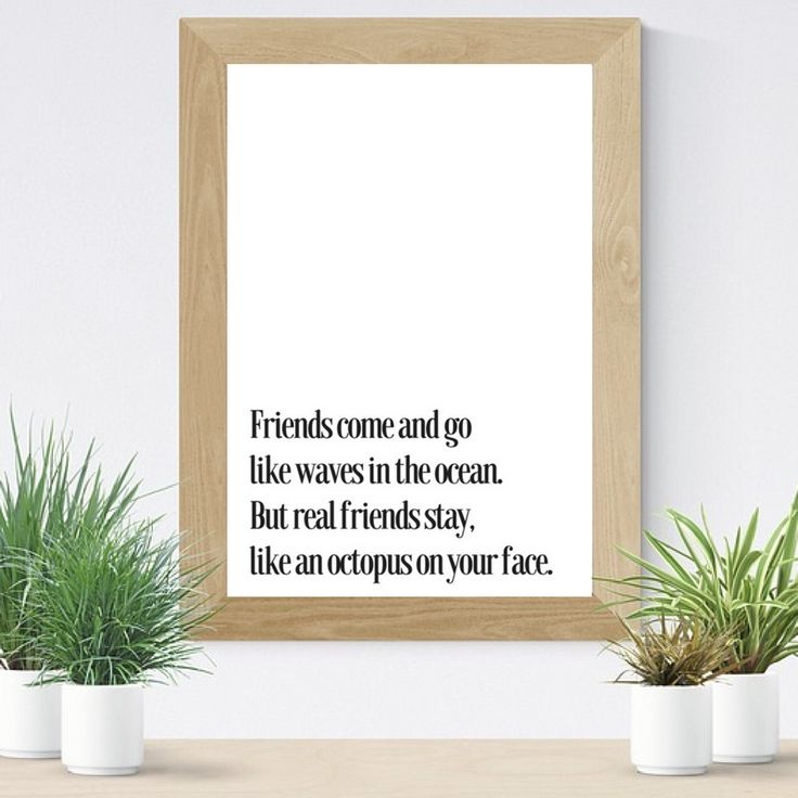 Friends come and go Like the waves in the ocean But the real one stay Like an octopus on your face #Friendship #quote #walldecor #print, #Funny #prints, #friend #funnyquotes #printable, #friendship #WallArt #homedecor
