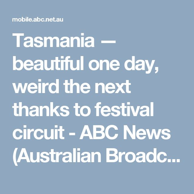 Tasmania — beautiful one day, weird the next thanks to festival circuit - ABC News (Australian Broadcasting Corporation)