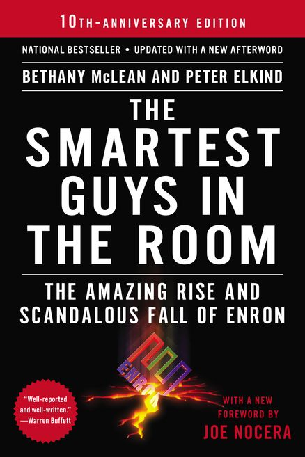 THE SMARTEST GUYS IN THE ROOM by Bethany McLean and Peter Elkind. The tenth-anniversary edition of the definitive account of the Enron scandal, updated with a new chapter.