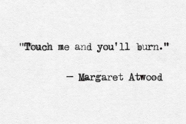 """Touch me and you'll burn"" -Margaret Atwood"