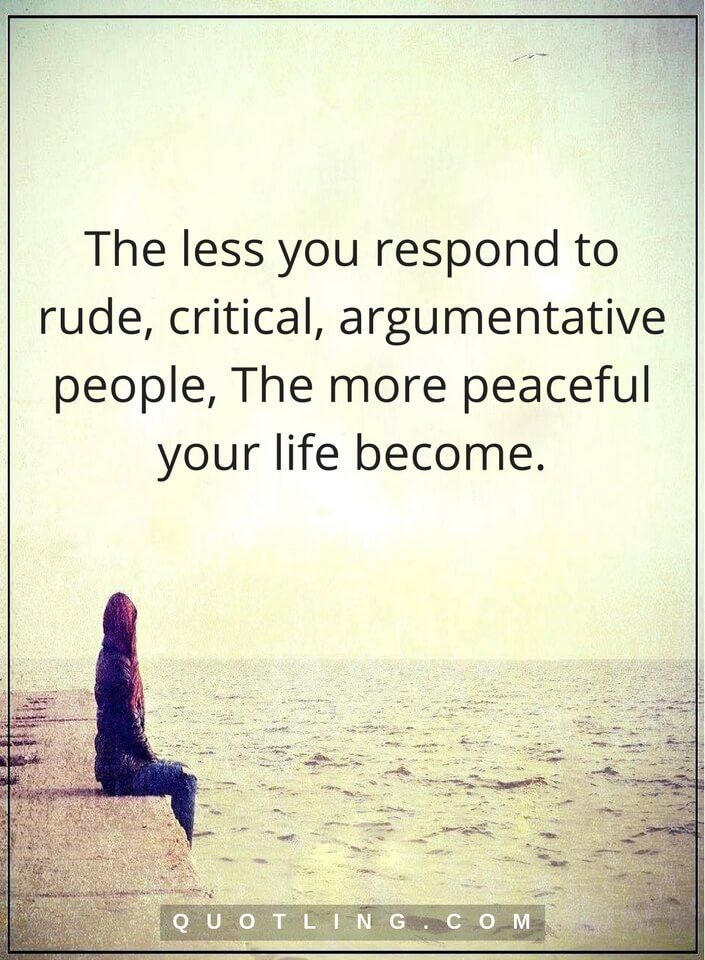 life quotes The less you respond to rude, critical, argumentative people, The more peaceful your life become.