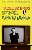 Tadeusz Broś. Sorry Batory, czyli przypadki Pana Teleranka    TADEUSZ BROŚ - wszyscy znali tę twarz, choć niewielu pamiętało nazwisko. Jego życie to festiwal anegdot prowincjonalnego aktora, kabareciarza i śpiewającego konferansjera, brylującego w nocnych lokalach lat 70. Ten ulubieniec Ewy Demarczyk i Hanki Bielickiej był ikoną telewizji przełomu lat 80. i 90. Gdyby nie Tadeusz Broś, być może w ogóle nie zajmowałabym się śpiewaniem dla dzieci...