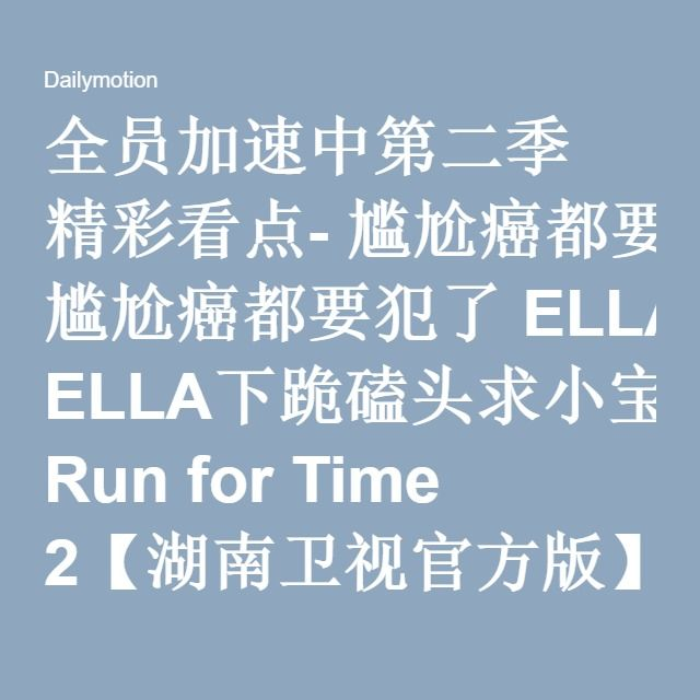全员加速中第二季 精彩看点- 尴尬癌都要犯了 ELLA下跪磕头求小宝原谅?! Run for Time 2【湖南卫视官方版】 - Video Dailymotion