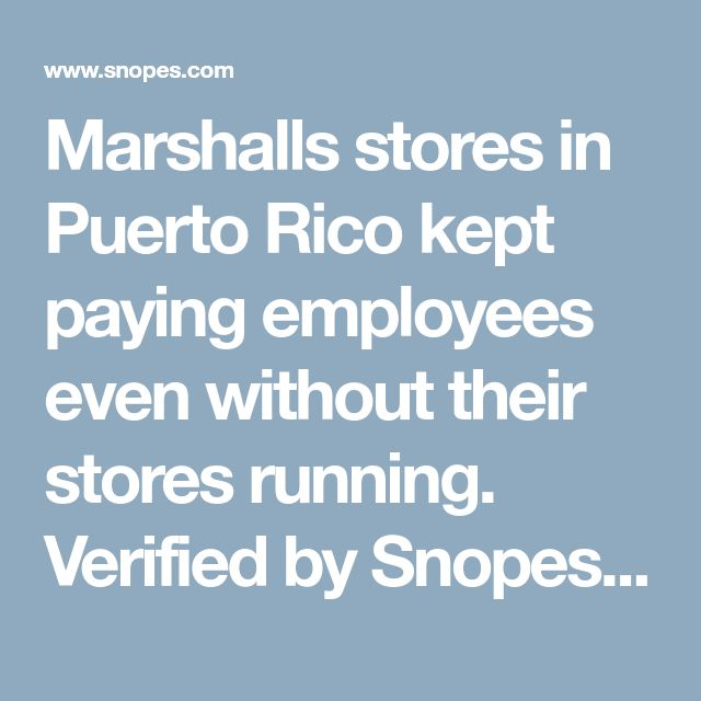 Marshalls stores in Puerto Rico kept paying employees even without their stores running. Verified by Snopes. TJX  also owns TJ Max & HomeGoods.