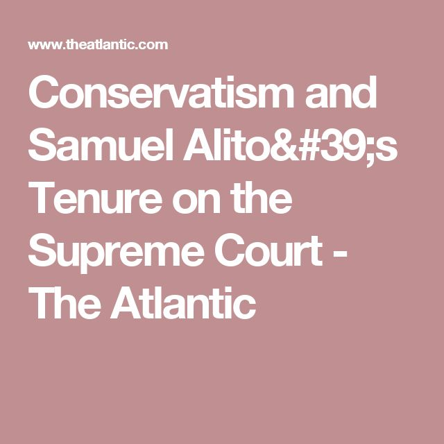 Conservatism and Samuel Alito's Tenure on the Supreme Court - The Atlantic