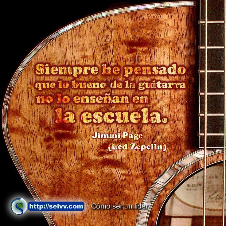 Siempre he pensado que lo bueno de la guitarra no lo enseñan en la escuela. Jimmi Page (Led Zepelin) http://selvv.com/como-ser-un-lider/