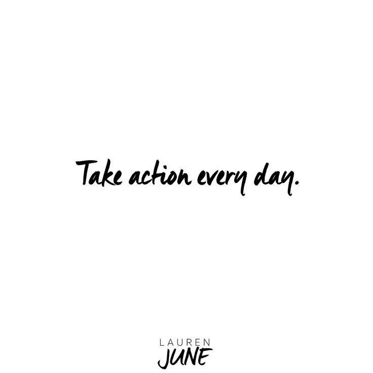 Take action EVERY day.