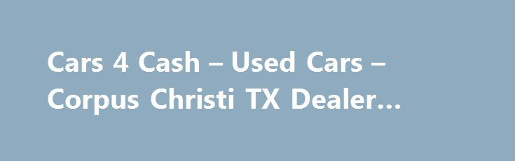 Cars 4 Cash – Used Cars – Corpus Christi TX Dealer #auto #finder http://usa.remmont.com/cars-4-cash-used-cars-corpus-christi-tx-dealer-auto-finder/  #cash for cars # Cars 4 Cash – Corpus Christi TX, 78416 Welcome to Cars 4 Cash Used Cars, Used Pickup Trucks lot in Corpus Christi TX serving Corpus Christi Kingsville At Cars 4 Cash, a Corpus Christi Used Cars, Used Pickup Trucks lot, takes pride in everything we do. We offer used cars for sale, used vehicles, usedcars, pre-owned cars, used…