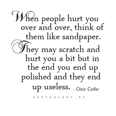 When people hurt you over and over, think of them like sandpaper. They may scratch and hurt you a bit but in the end you end up polished and they end up useless. Chirs Colfer