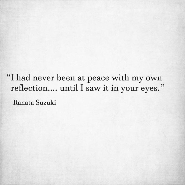 """I had never been at peace with my own reflection…. until I saw it in your eyes."" - Ranata Suzuki * word porn, low sel esteem, low self worth, relatable, missing you, I miss you, lost, tumblr, love, relationship, beautiful, words, quotes, story, quote, sad, breakup, broken heart, heartbroken, loss, loneliness, depression, depressed, unrequited, typography, written, writing, writer, poet, poetry, prose, poem, lost, thoughts, emotions, feelings, relatable, the past * pinterest.com/ranatasuzuki"