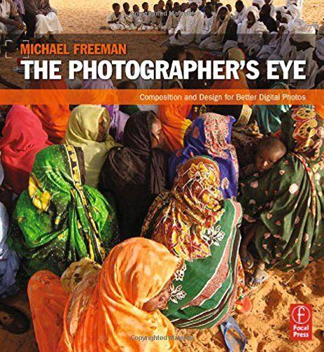 Amazon.com: The Photographer's Eye: Composition and Design for Better Digital Photos (9780240809342): Michael Freeman: Books