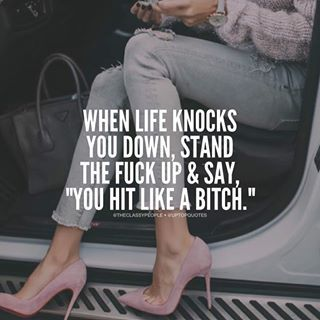 "When life knocks you down, stand the fuck up & say ""You hit like a bitch."""