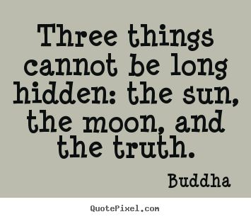 Buddha Quotes   Three Things Cannot Be Long Hidden: The Sun, The Moon,