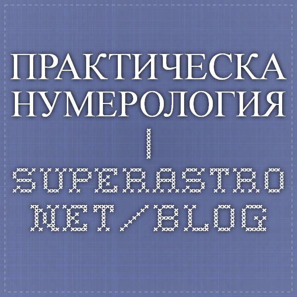 ПРАКТИЧЕСКА НУМЕРОЛОГИЯ   SuperAstro.net/blog