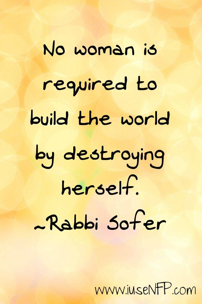 """""""No woman is required to build the world by destroying herself."""" - Rabbi Sofer"""