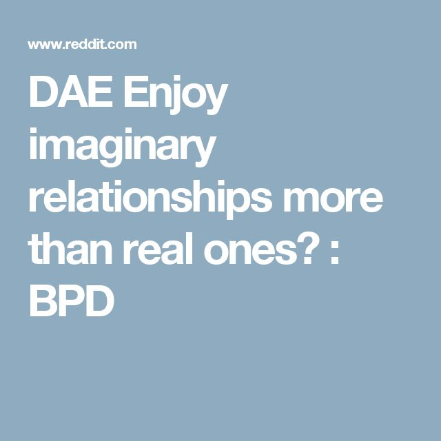 DAE Enjoy imaginary relationships more than real ones? : BPD