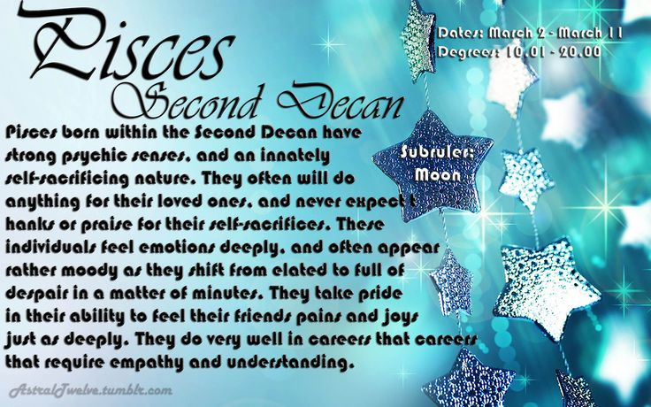 Pisces Second Decan Degrees: 10.01-20.00 Dates: March 2nd – March 11th Subruler: Moon Pisces born within the Second Decan have strong psychic senses, and an innately self-sacrificing nature. They...