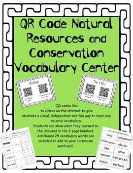 QR Code Natural Resources and Conservation Vocabulary Center links to 12 different videos to engage students in an independent center activity. Students learn about key science vocabulary words by watching short engaging videos about each vocabulary word. 2 QR codes are included for each of these vocabulary words: rocks, soil, water, conservation, recycling, and the 3 R's.
