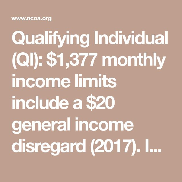 Qualifying Individual (QI): $1,377 monthly income limits include a $20 general income disregard (2017). Income up to 135% of Federal Poverty Level qualifies you to have Part B premium paid.