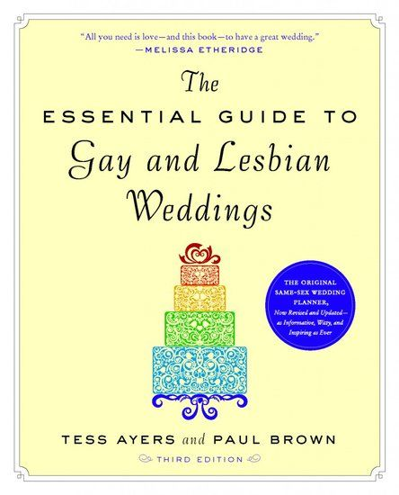 The Essential Guide to Gay and Lesbian Weddings (third edition) by Tess Ayers and Paul Brown is a handy same-sex wedding guide with budget tips, trends, and wisdom.