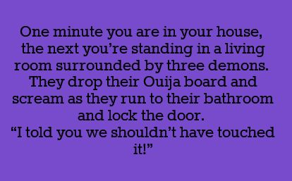 "One minute you are in your house, the next you're standing in a living room surrounded by three demons. They drop their Ouija board and scream as they run to their bathroom and lock the door. ""I told you we shouldn't have touched it!"""