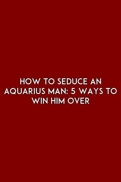 How To Seduce An Aquarius Man: 5 Ways To Win Him Over