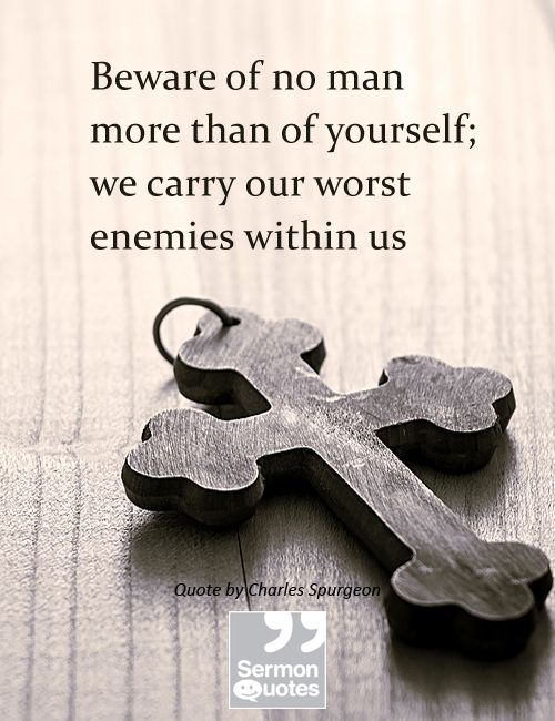Beware of no man more than of yourself; we carry our worst enemies within us
