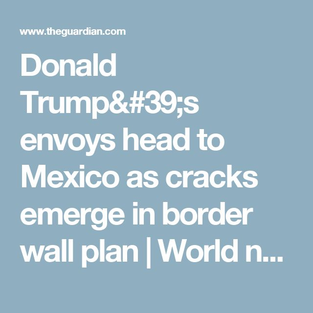 Donald Trump's envoys head to Mexico as cracks emerge in border wall plan | World news | The Guardian
