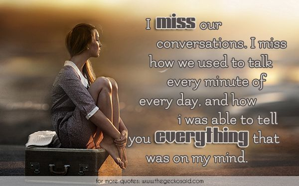 I miss our conversations. I miss how we used to talk every minute of every day, and how i was able to tell you everything that was on my mind.  #able #conversation #day #every #everything #loss #mind #minute #miss #quotes #talk #tell  ©2016 The Gecko Said – Beautiful Quotes