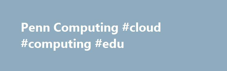 Penn Computing #cloud #computing #edu http://st-loius.nef2.com/penn-computing-cloud-computing-edu/  # News:Explore ISC's Website! ISC strives to be Penn's Trusted IT Partner, strengthening our community through reliable services and collaborative relationships.[ more. ] Campus Computing OrganizationsCentral and School computing organizations, special interest groups, clubs Electronic Communications CollaborationEmail, messaging, conferencing, filesharing, Web, telephone services, electronic…