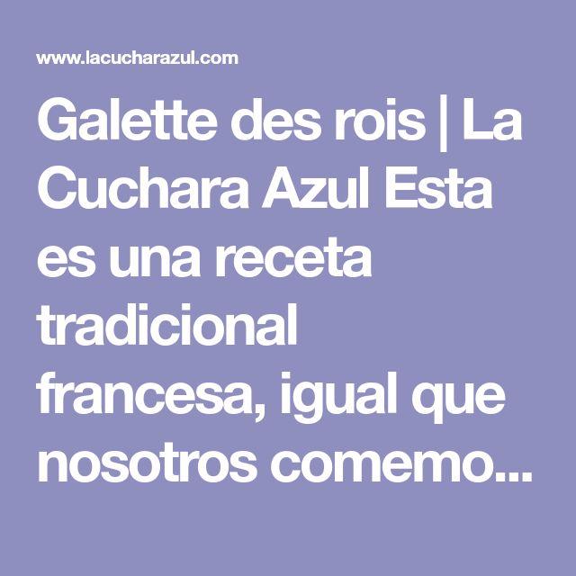 Galette des rois | La Cuchara Azul Esta es una receta tradicional francesa, igual que nosotros comemos roscón de reyes para celebrar ese día, los franceses tienen costumbre de comer Galette