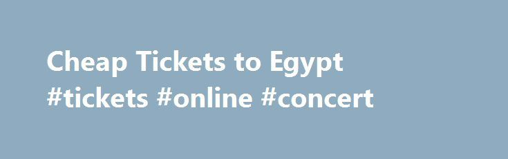 Cheap Tickets to Egypt #tickets #online #concert http://tickets.remmont.com/cheap-tickets-to-egypt-tickets-online-concert/  Get Egypt Airfares and Air Tickets Deals on Egypt one-way round-trip departures: One of the more touristed countries in the Middle East and Africa Egypt is an attractive destination for (...Read More)