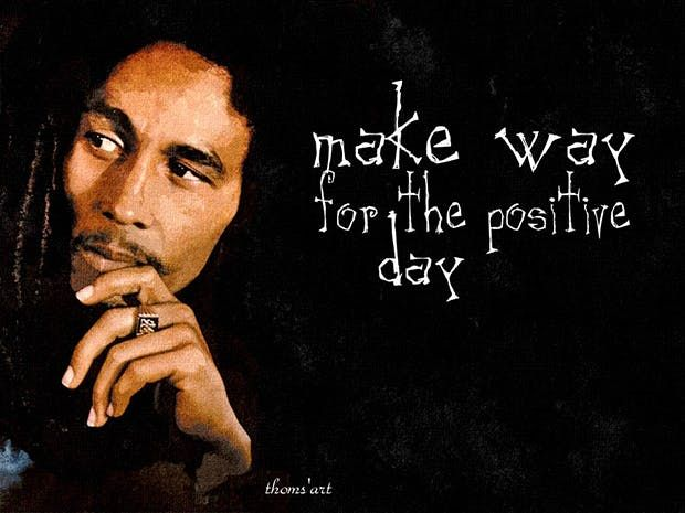 """""""Make way for the positive day."""" — Bob Marley"""