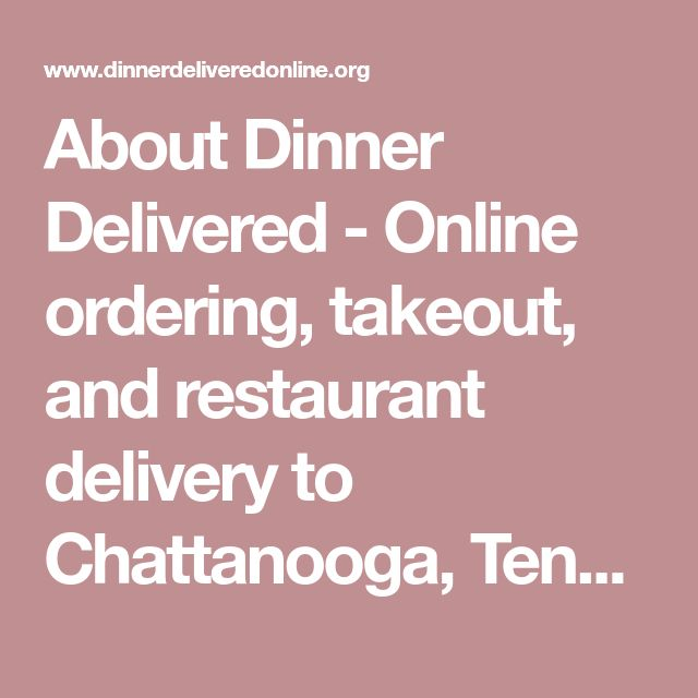 About Dinner Delivered - Online ordering, takeout, and restaurant delivery to Chattanooga, Tennessee