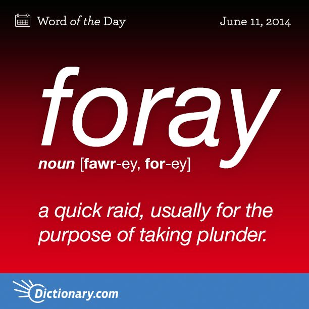 Dictionary.com's Word of the Day - foray - a quick raid, usually for the purpose of taking plunder: Vikings mad...