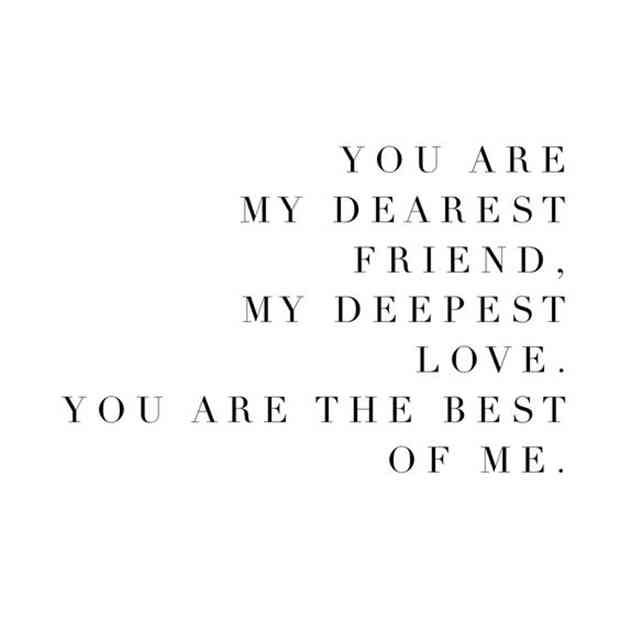 """You are my dearest friend, my deepest love. You are the best of me."""