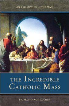The Incredible Catholic Mass: An Explanation of the Catholic Mass: Martin Von Cochem: 9780895556080: Amazon.com: Books