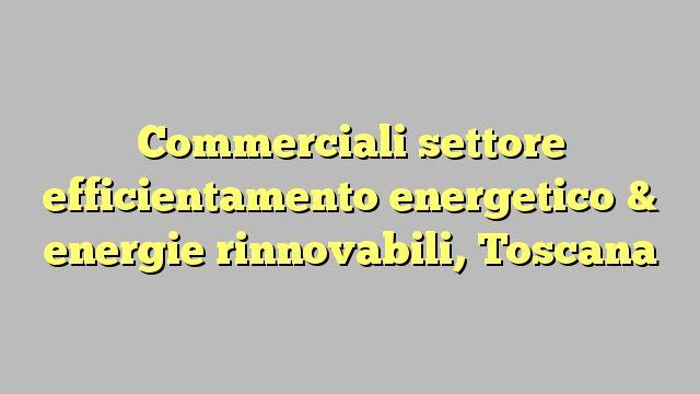 Commerciali settore efficientamento energetico & energie rinnovabili, Toscana