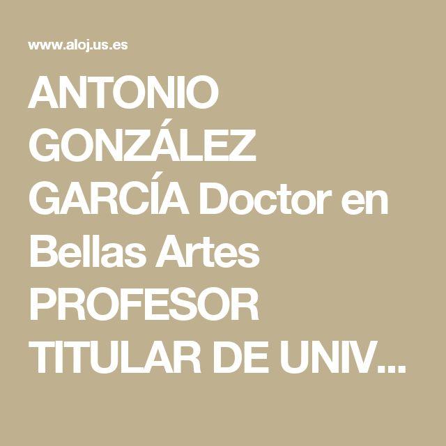 ANTONIO GONZÁLEZ GARCÍA Doctor en Bellas Artes PROFESOR TITULAR DE UNIVERSIDAD DEPARTAMENTO de DIBUJO FACULTAD deBELLAS ARTES UNIVERSIDAD DE SEVILLA  Prejubilado desde Octubre de 2010  galba@us.es      Impartió docencia de  ANATOMÍA ARTÍSTICA, PINTURA y FOTOGRAFÍA  GALERÍAS