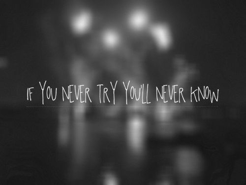 """""""if you never try you'll never know"""" - #coldplay"""